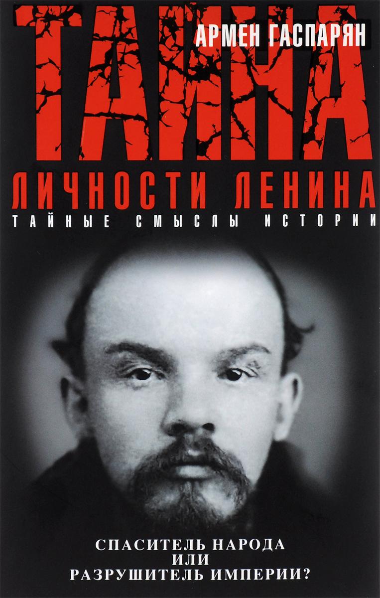 Армен Гаспарян Тайна личности Ленина. Спаситель народа или разрушитель империи?