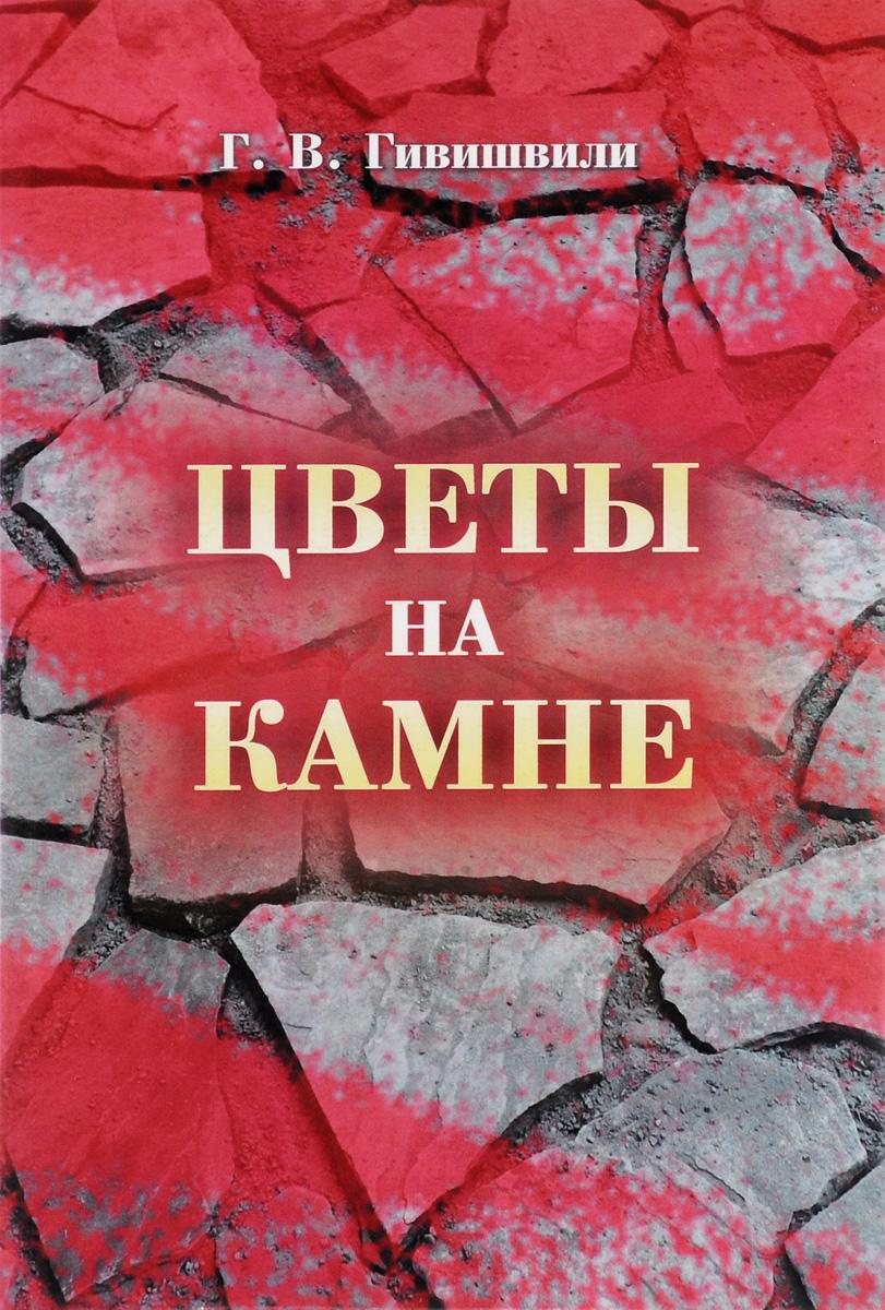 Г. В. Гивишвили Цветы на камне заявление в свободной форме на возврат денег образец