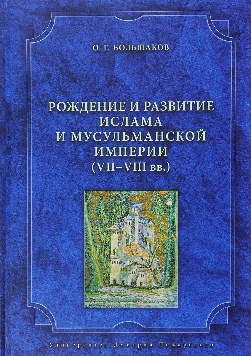 Рождение и развитие ислама и мусульманской империи. VII-VIII вв. О. Г. Большаков