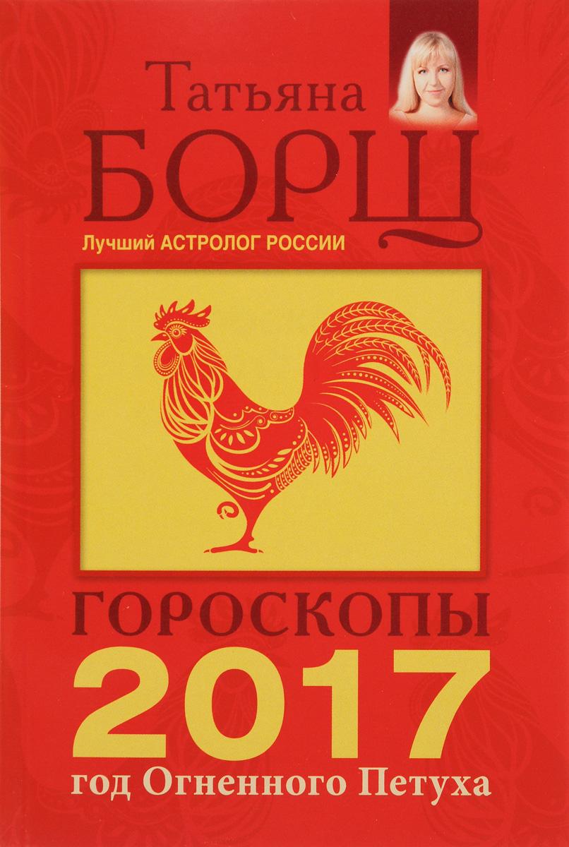 Татьяна Борщ Гороскоп на 2017 год борщ татьяна юрьевна телец самый полный гороскоп на 2017 год 20 апреля 21 мая