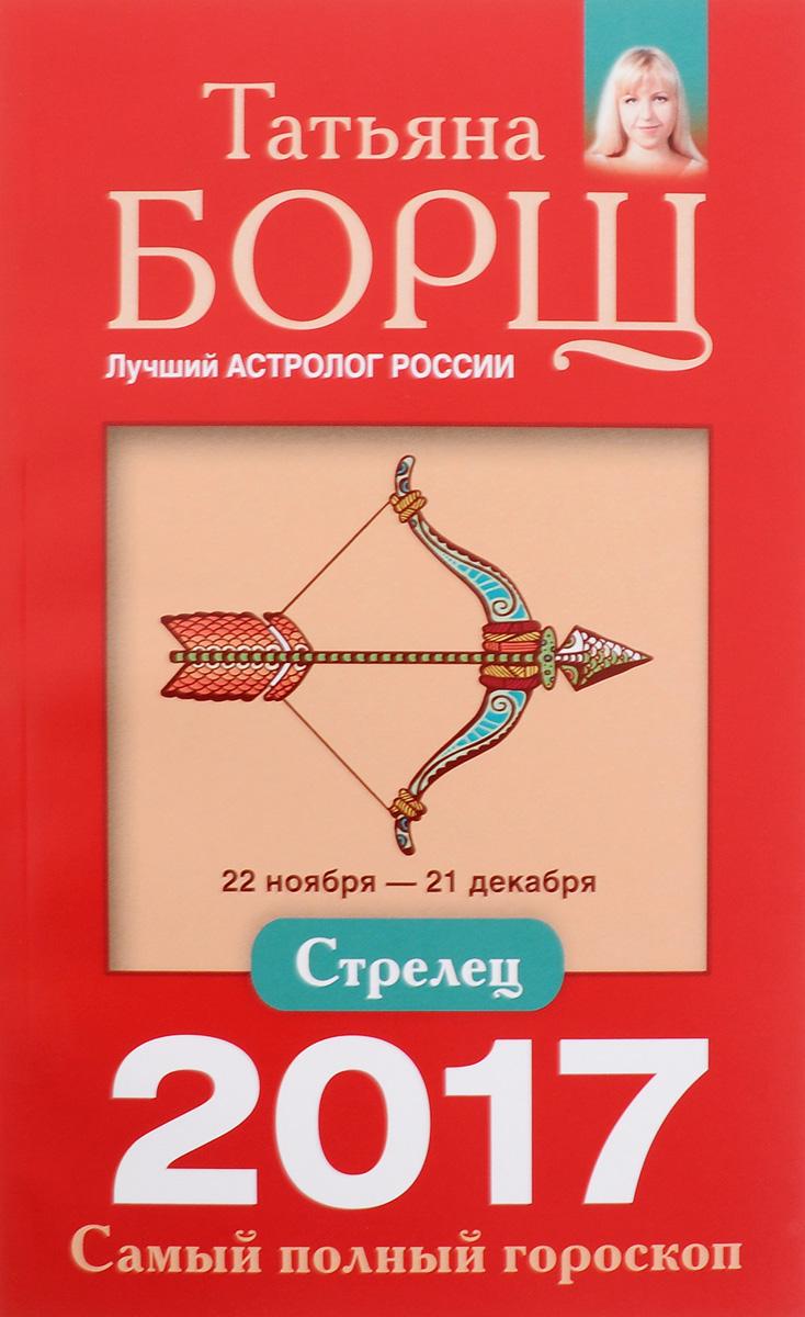 Татьяна Борщ Стрелец. Самый полный гороскоп на 2017 год. 22 ноября - 21 декабря