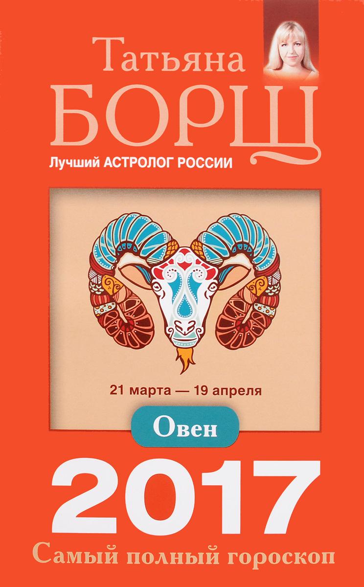 Татьяна Борщ Овен. Самый полный гороскоп на 2017 год. 21 марта - 19 апреля