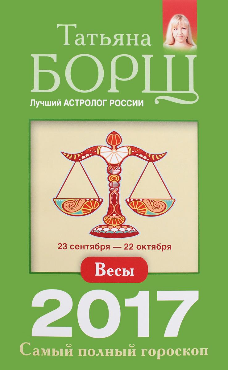 Татьяна Борщ Весы. Самый полный гороскоп на 2017 год. 23 сентября - 22 октября