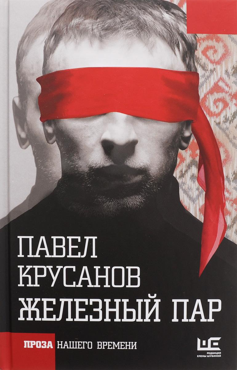 Павел Крусанов Железный пар павел крусанов царь головы сборник