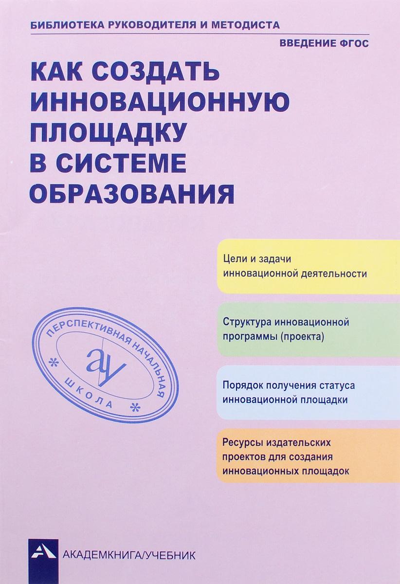 Как создать инновационную площадку в системе образования. А. М. Соломатин, Р. Г. Чуракова