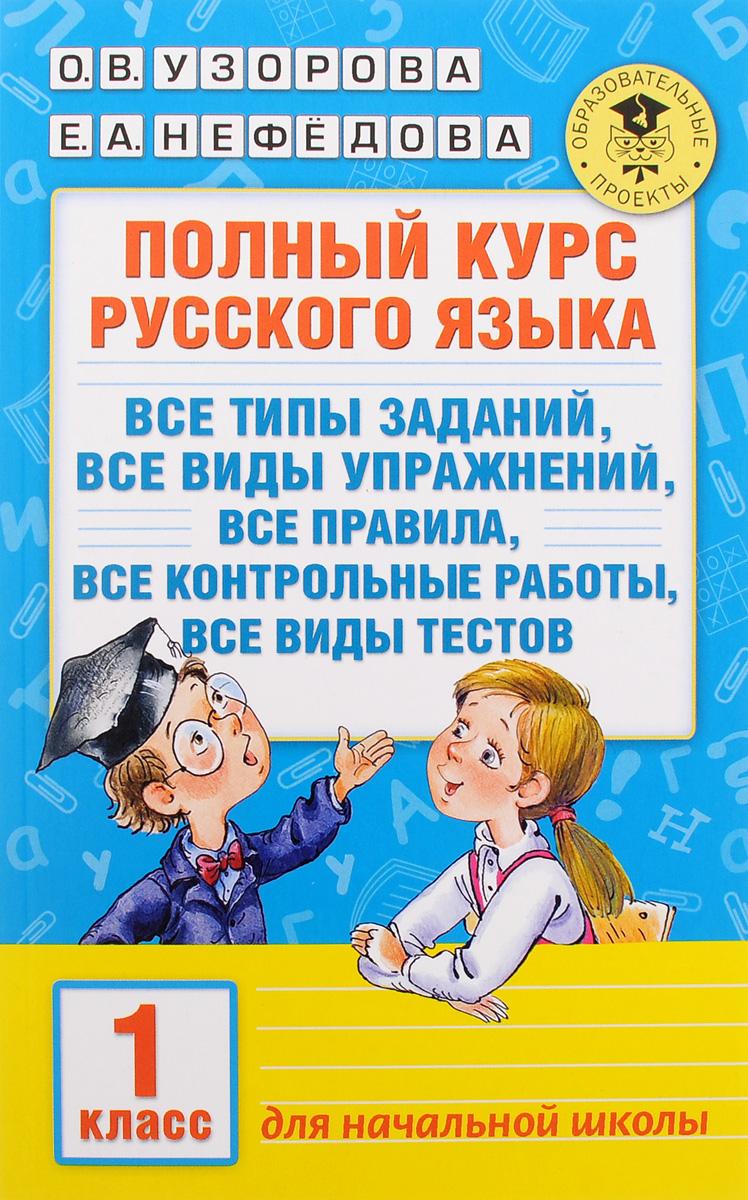 О. В. Узорова, Е. А. Нефедова Полный курс русского языка. 1 класс. Все типы заданий, все виды упражнений, все правила, все контрольные работы, все виды тестов