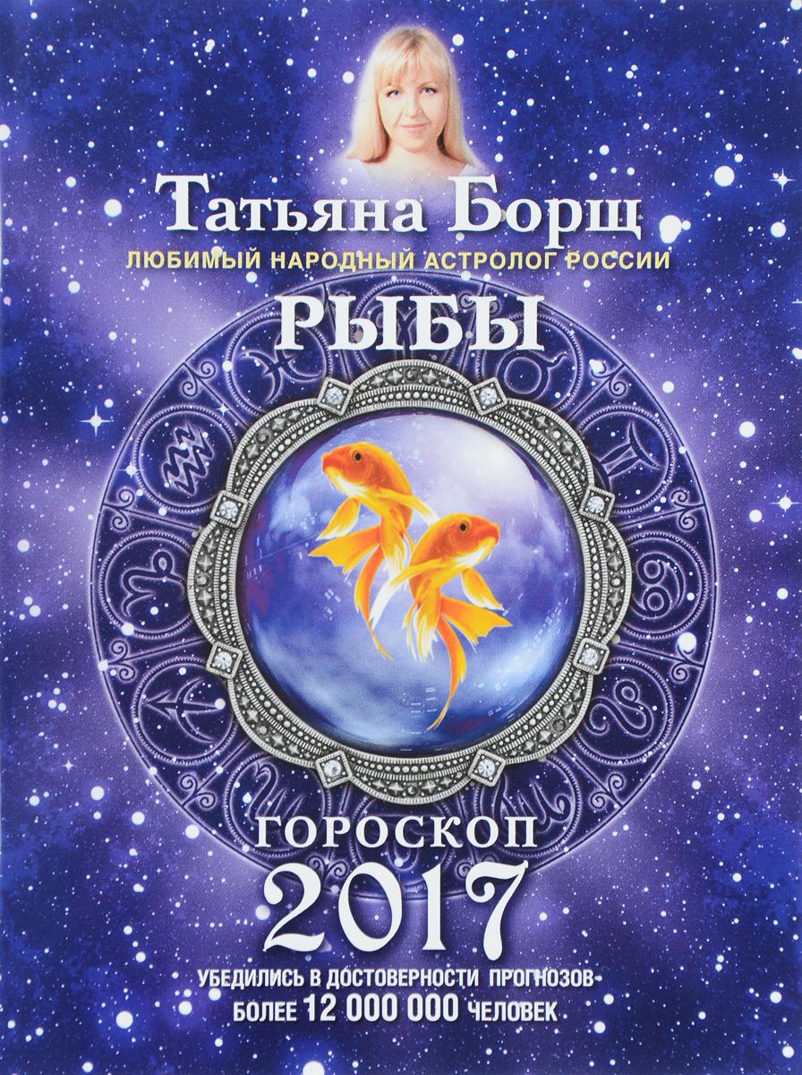 Татьяна Борщ Рыбы. Гороскоп на 2017 год магги борщ