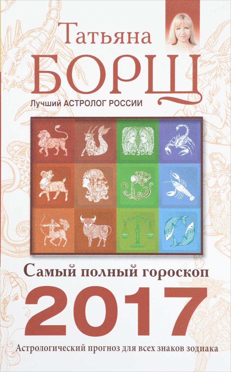 Самый полный гороскоп на 2017 год. Татьяна Борщ