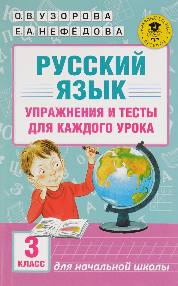 О. В. Узорова Русский язык. Упражнения и тесты для каждого урока. 3 класс о в узорова русский язык упражнения и тесты для каждого урока 3 класс