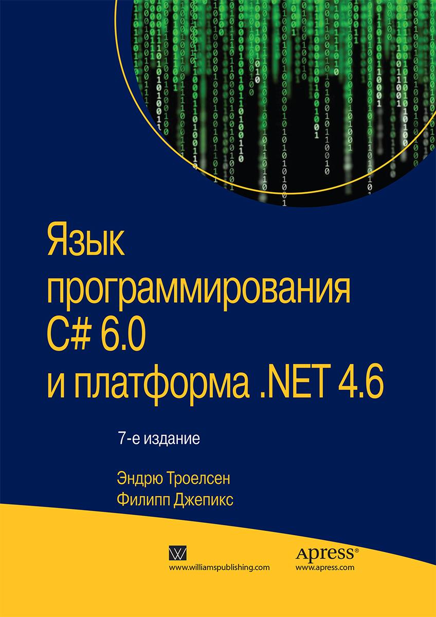 Эндрю Троелсен, Филипп Джепикс Язык программирования C# 6.0 и платформа .NET 4.6