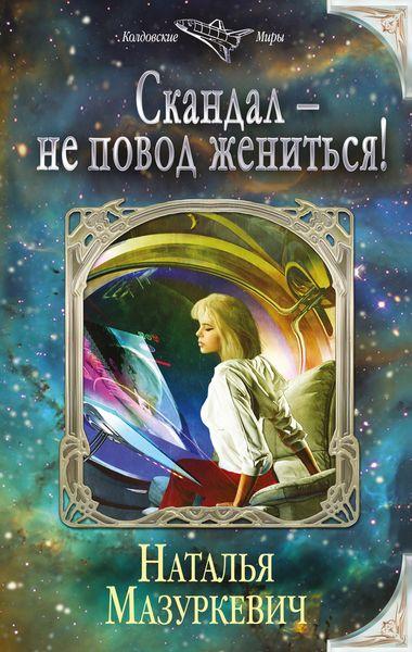 Мазуркевич Н.В. Скандал - не повод жениться! ISBN: 978-5-699-90970-4