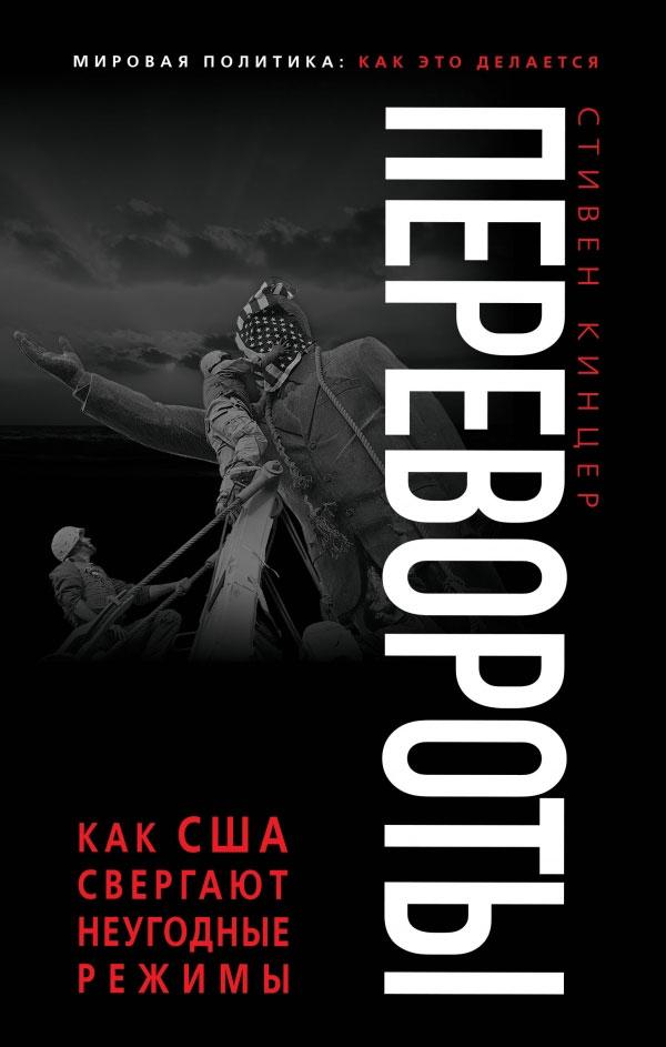 Стивен Кинцер Перевороты. Как США свергают неугодные режимы книги питер перевороты и революции зачем преступники свергают власть
