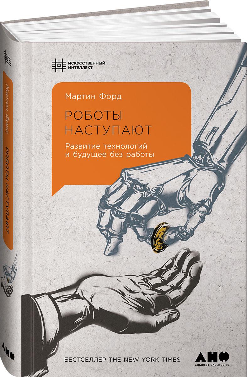 Роботы наступают. Развитие технологий и будущее без работы. Мартин Форд