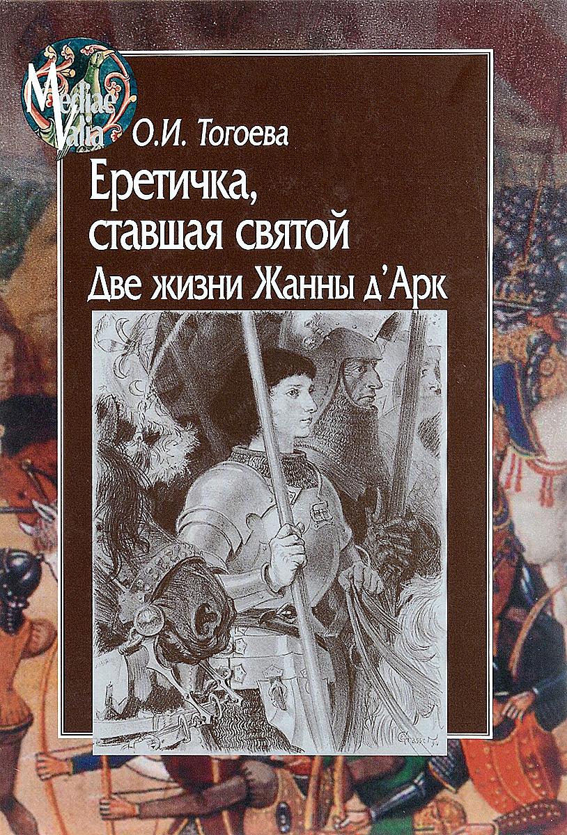 О. И. Тогоева Еретичка, ставшая святой. Две жизни Жанны д'Арк в г дацышен очерки истории монголии в xix – первой четверти хх вв
