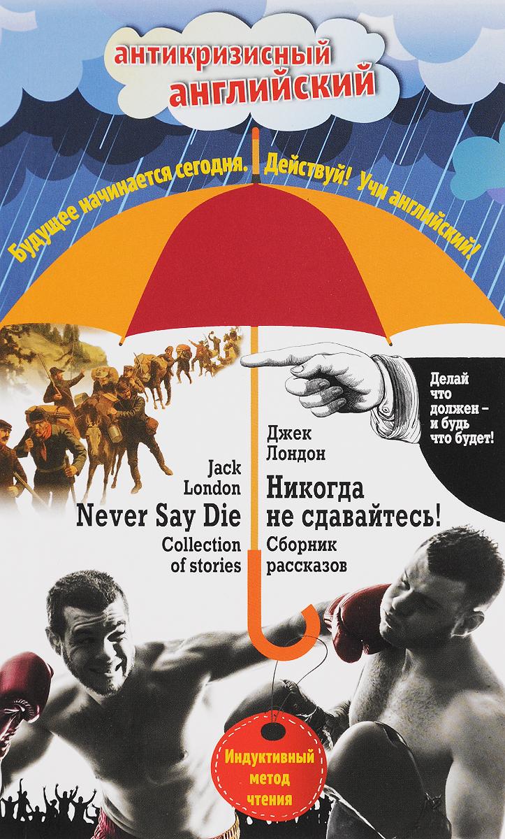 Джек Лондон Никогда не сдавайтесь! / Never Say Die! Индуктивный метод чтения never say goodbye