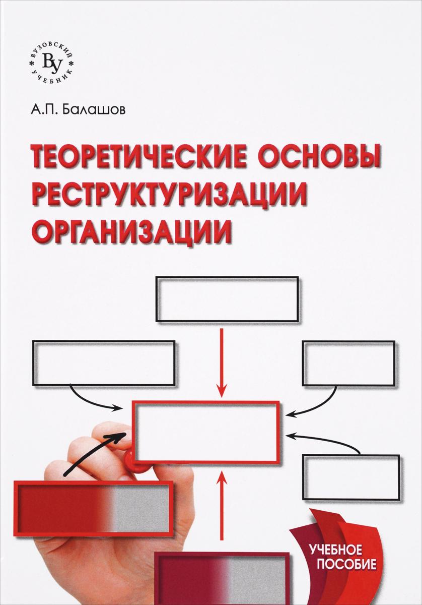 А. П. Балашов Теоретические основы реструктуризации организации. Учебное пособие