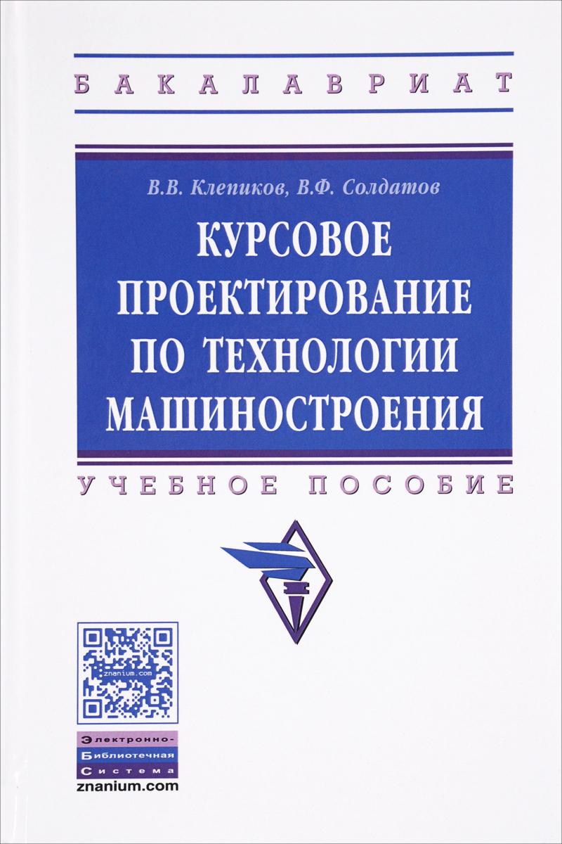 В. Клепиков, Ф. Солдатов Курсовое проектирование по технологии машиностроения. Учебное пособие