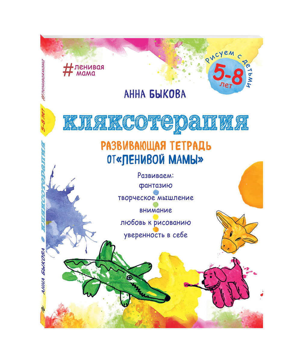 Анна Быкова Кляксотерапия. Рисуем с детьми 5-8 лет, развивающая тетрадь от ленивой мамы анна быкова кляксотерапия