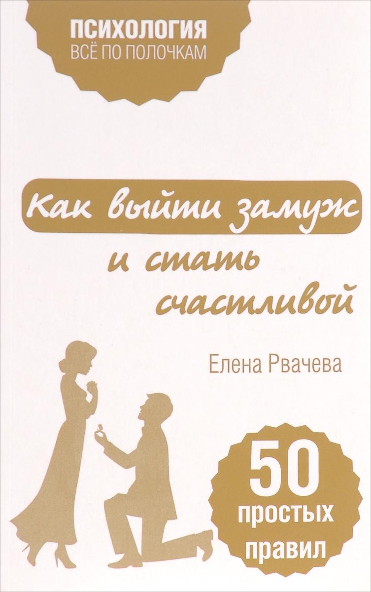 Елена Рвачева Как выйти замуж и стать счастливой. 50 простых правил как стать принцессой книга