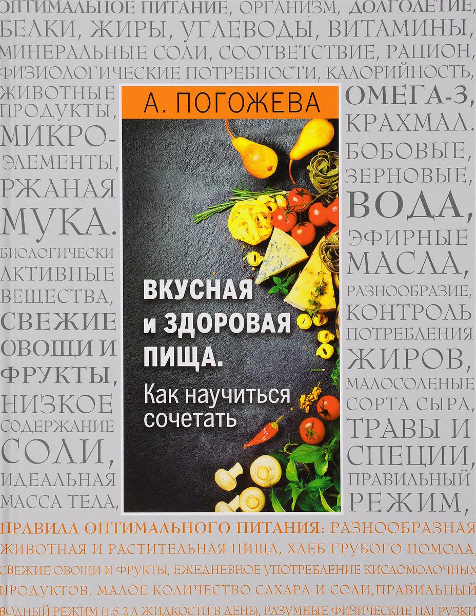 А. Погожева Вкусная и здоровая пища. Как научиться сочетать? алла погожева основы вкусной и здоровой пищи как научиться сочетать продукты правильно isbn 978 5 699 94499 6