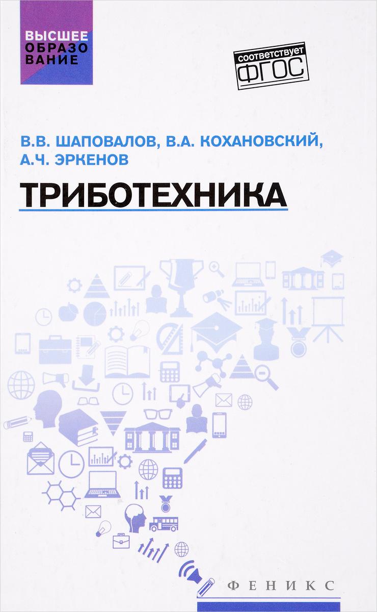 Триботехника. Учебник. В. В. Шаповалов, В. А. Кохановский, А. Ч. Эркенов