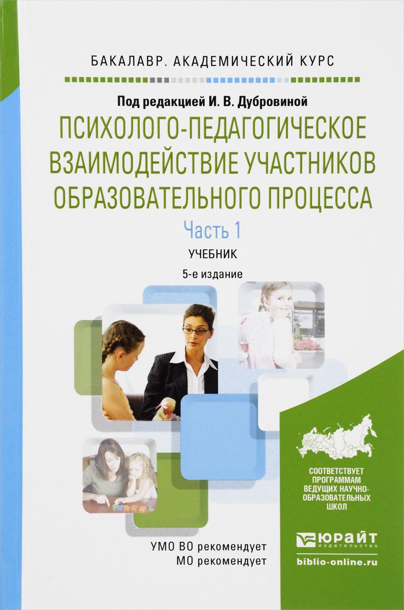 Психолого-педагогическое взаимодействие участников образовательного процесса. Учебник. В 2 частях. Часть 1