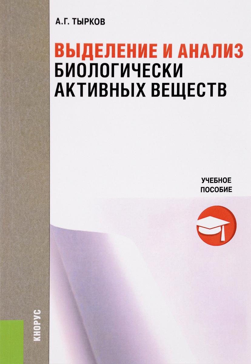 Книга Выделение и анализ биологически активных веществ. Учебное пособие. А. Г. Тырков