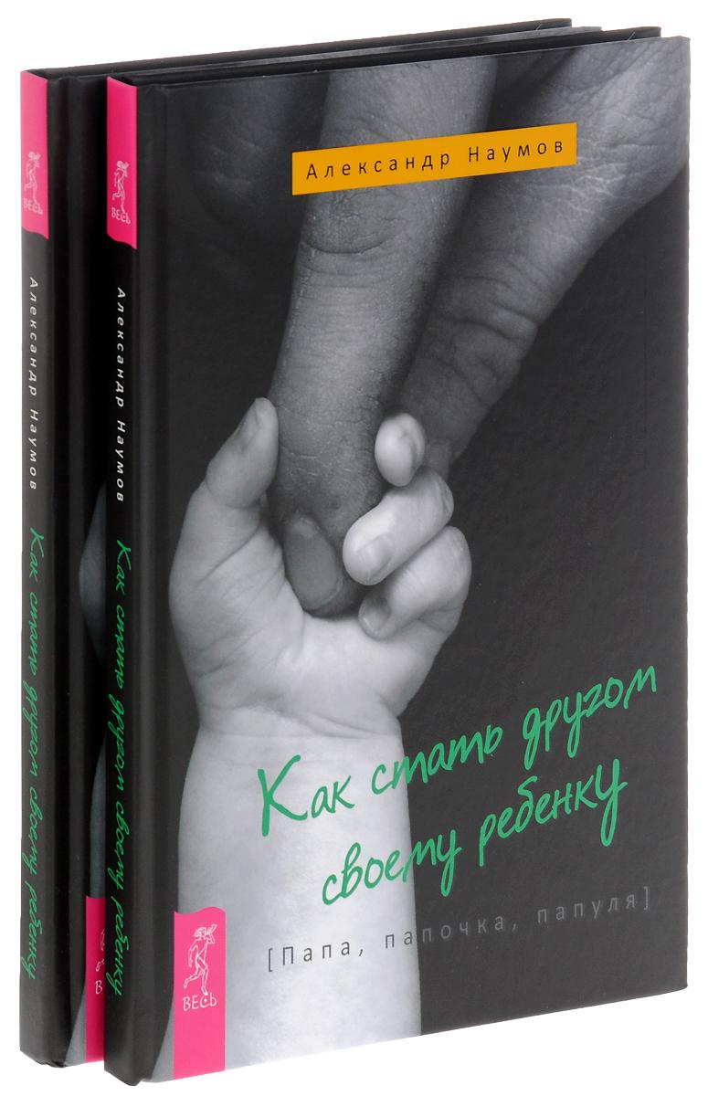 Александр Наумов Как стать другом своему ребенку. Папа, папочка, папуля (комплект из 2 книг) цены онлайн