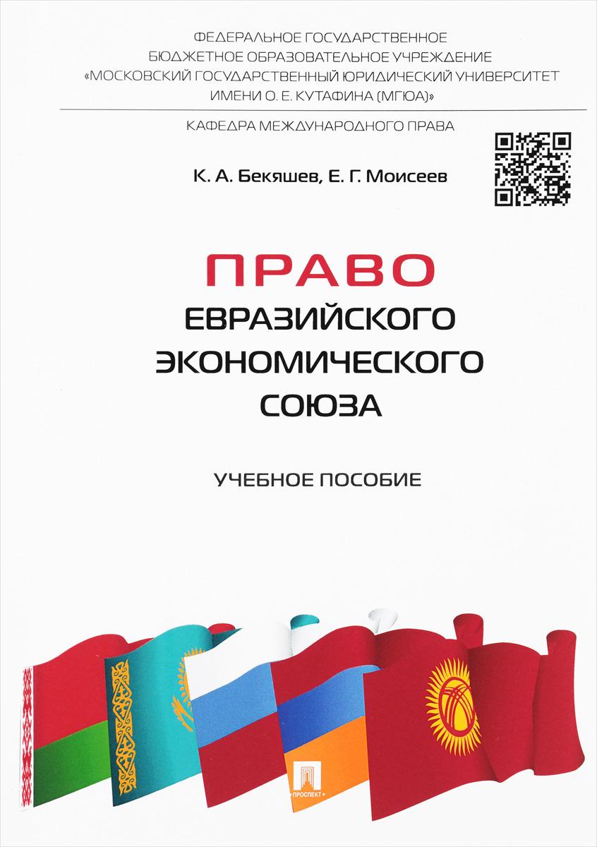 К. А. Бекяшев, Е. Г. Моисеев Право Евразийского экономического союза. Учебное пособие