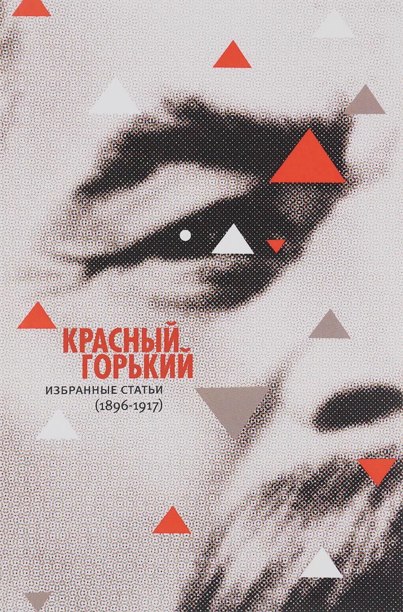 Максим Горький Красный Горький. Избранные статьи (1896-1917) обвал смута 1917 года глазами русского писателя