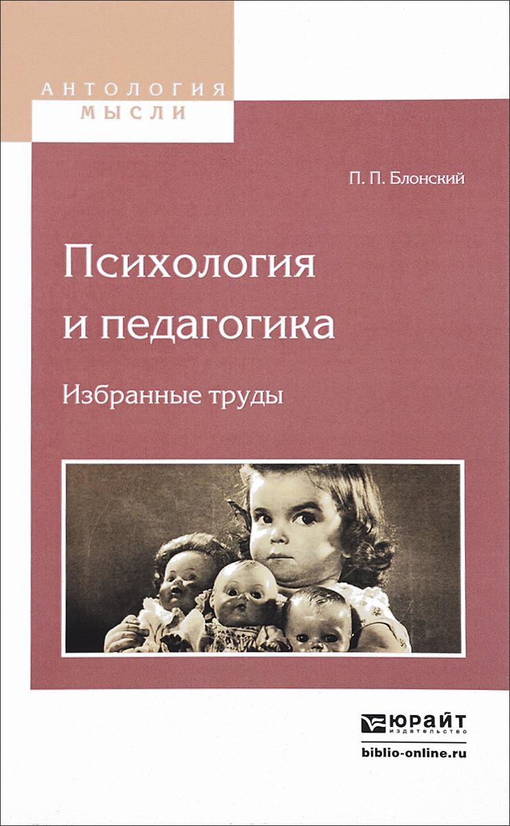 П. П. Блонский Психология и педагогика. Избранные труды