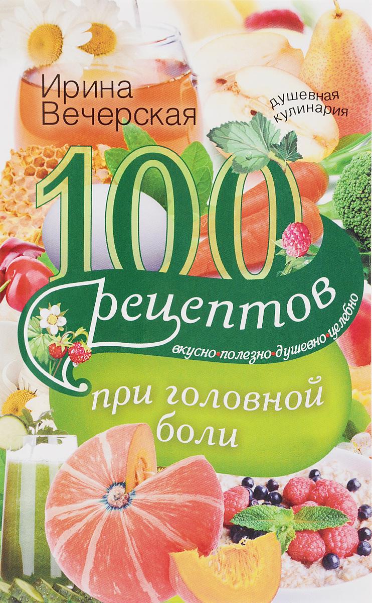 Ирина Вечерская 100 рецептов при головной боли. Вкусно, полезно, душевно, целебно болят суставы как питаться