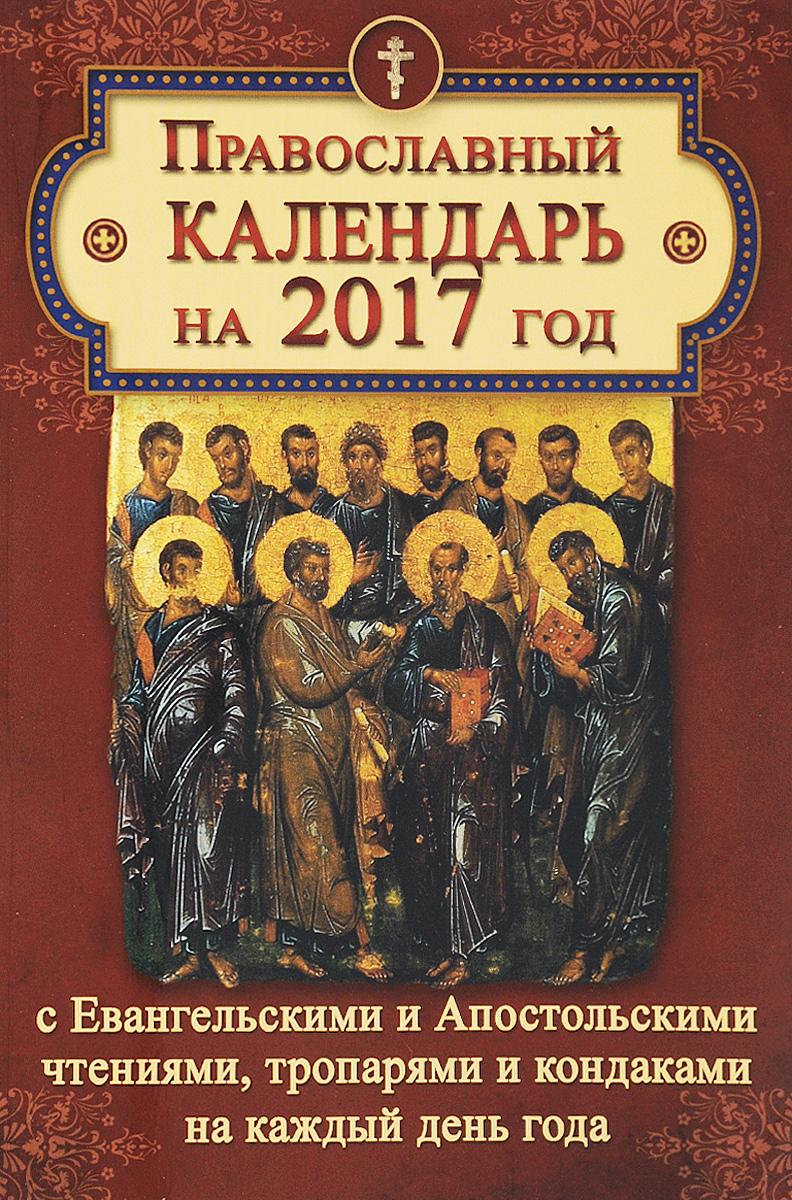 Православный календарь на 2017 год с ветхозаветными, евангельскими и апостольскими чтениями на каждый день каждый год урожайный
