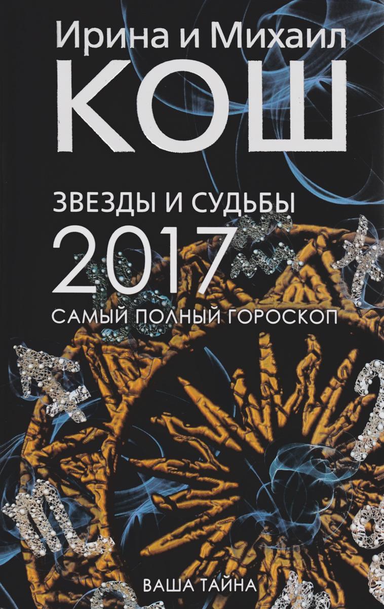 И. Кош, М. Кош Звезды и судьбы. Самый полный гороскоп на 2017 год ирина и михаил кош звезды и судьбы 2017 самый полный гороскоп