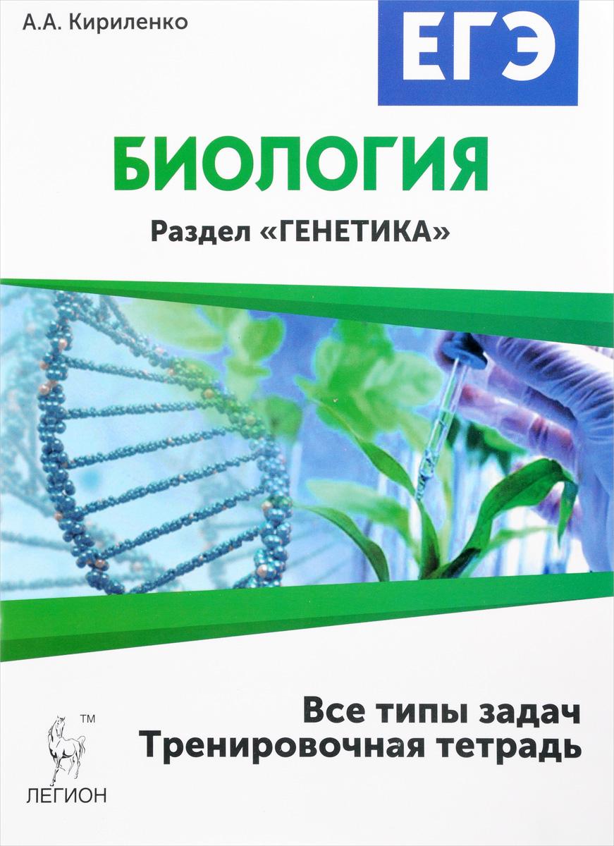 А. А. Кириленко Биология. ЕГЭ. 10-11 классы. Раздел Генетика. Все типы задач. Тренировочная тетрадь