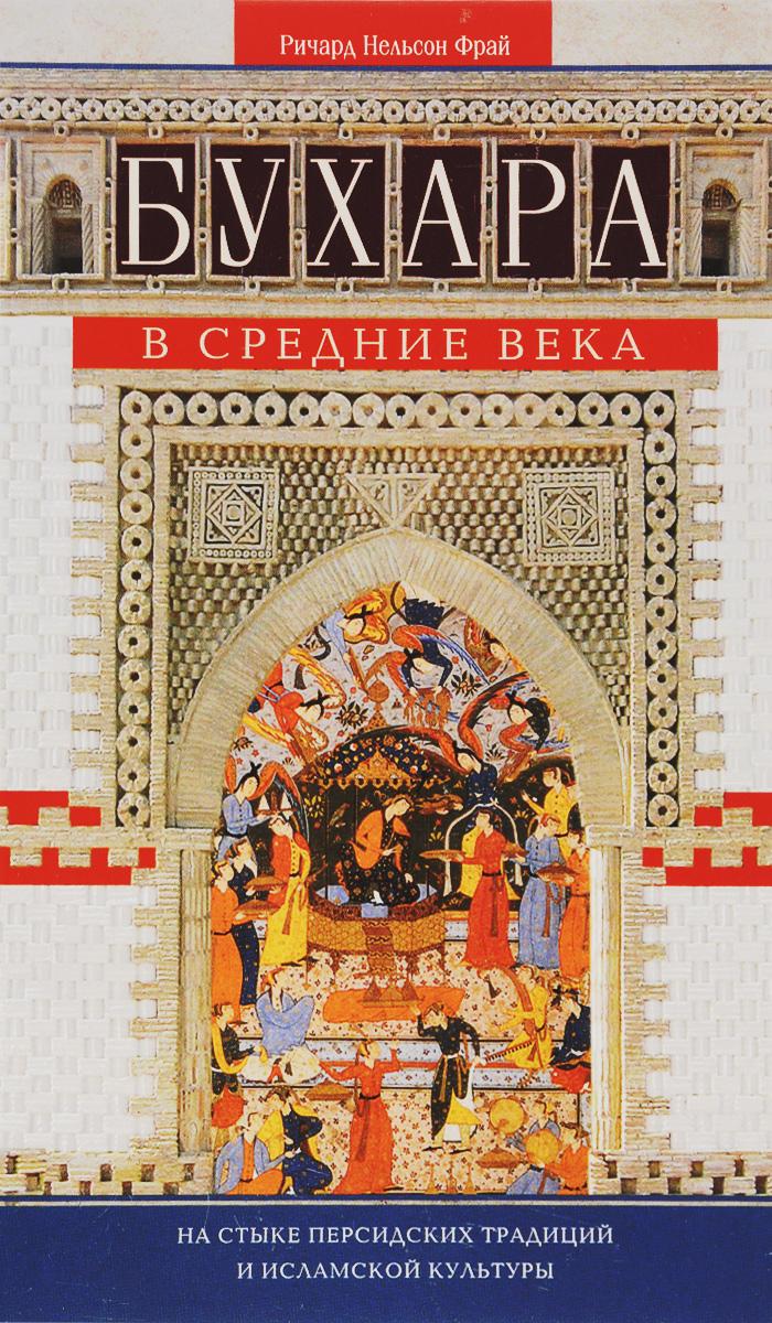 Бухара в Средние века. На стыке персидских традиций и исламской культуры. Ричард Нельсон Фрай