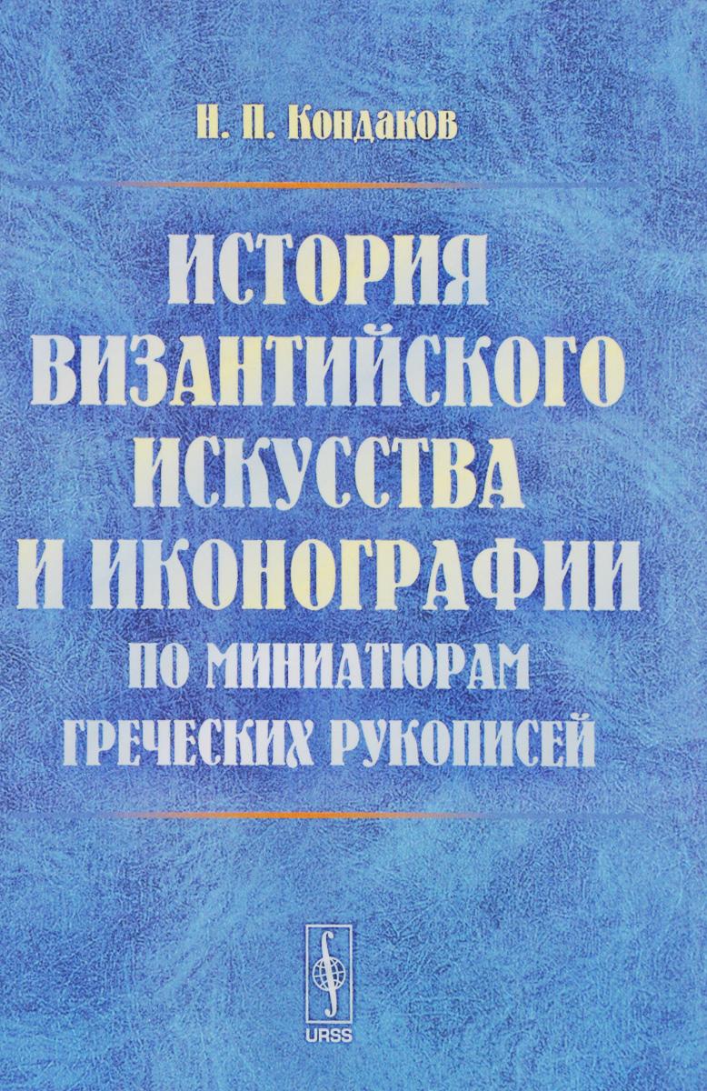 Н. П. Кондаков История византийского искусства и иконографии по миниатюрам греческих рукописей кондаков н иконы
