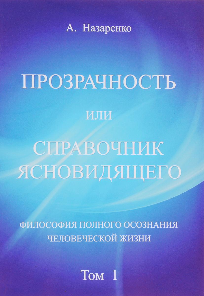 Прозрачность или справочник ясновидящего. Том 1. Философия полного осознания человеческой жизни. А. Назаренко