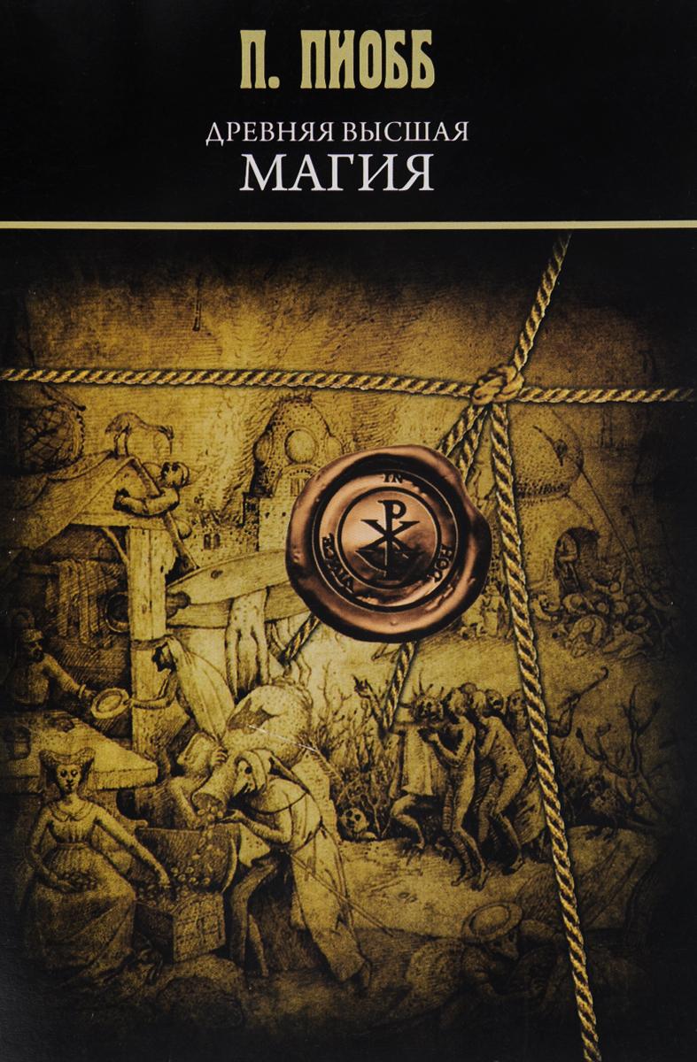 П. Пиобб Древняя высшая магия. Теория и практические формулы древние магические практики