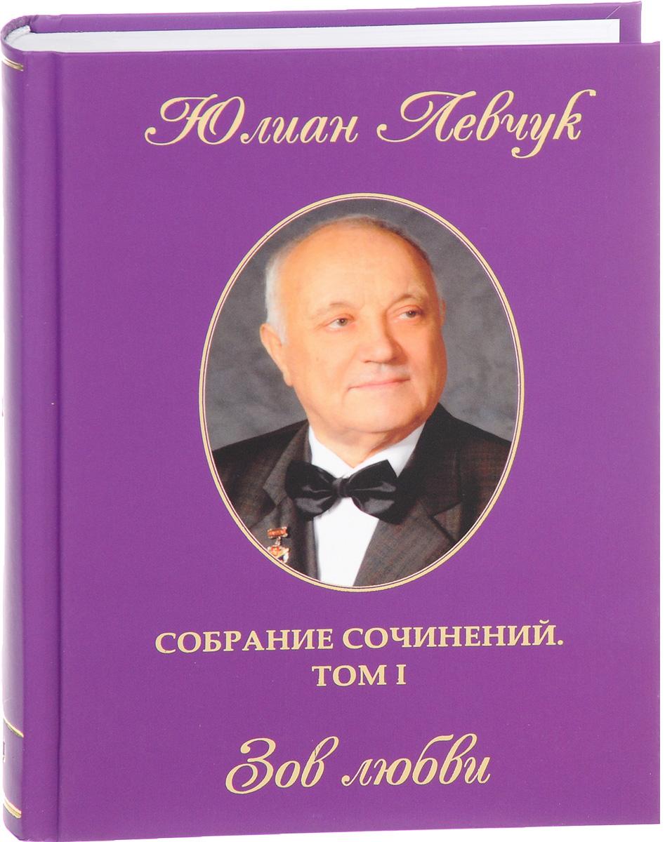 Юлиан Левчук Юлиан Левчук. Собрание сочинений. В 3 томах. Том 1. Зов любви