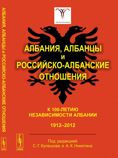 Коллектив авторов Албания, албанцы и российско-албанские отношения. К 100-летию независимости Албании. 1912-2012 полуприцеп маз 975800 3010 2012 г в
