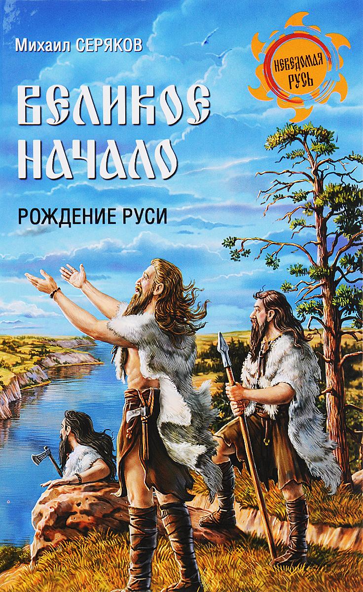 Михаил Серяков Великое начало. Рождение Руси лихачев д пер повесть временных лет