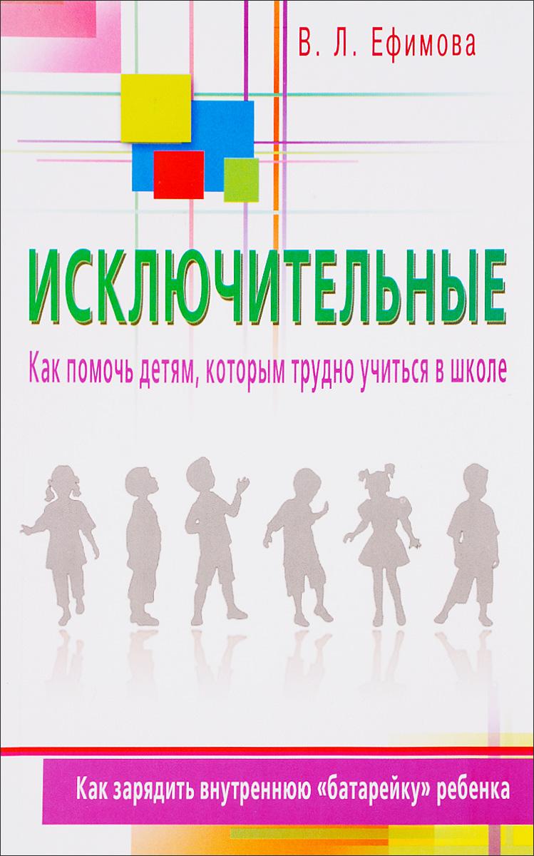 В. Л. Ефимов Исключительные. Как помочь детям, которым трудно учиться в школе