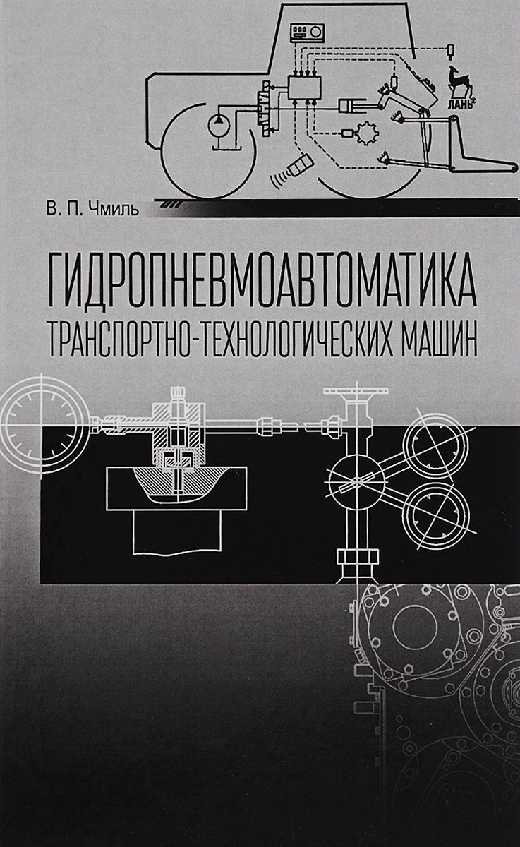 В. П. Чмиль Гидропневмоавтоматика транспотно-технологических машин. Учебное пособие