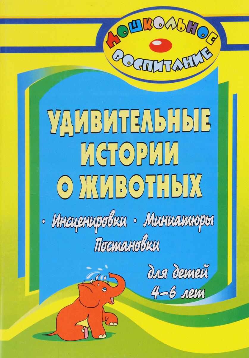 Удивительные истории о животных. Инсценировки, миниатюры, постановки для детей 4-6 лет