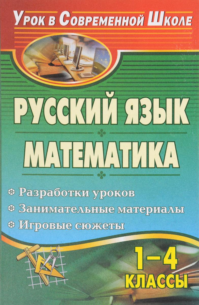 Русский язык. Математика. 1-4 классы. Разработки уроков, занимательные материалы, игровые сюжеты