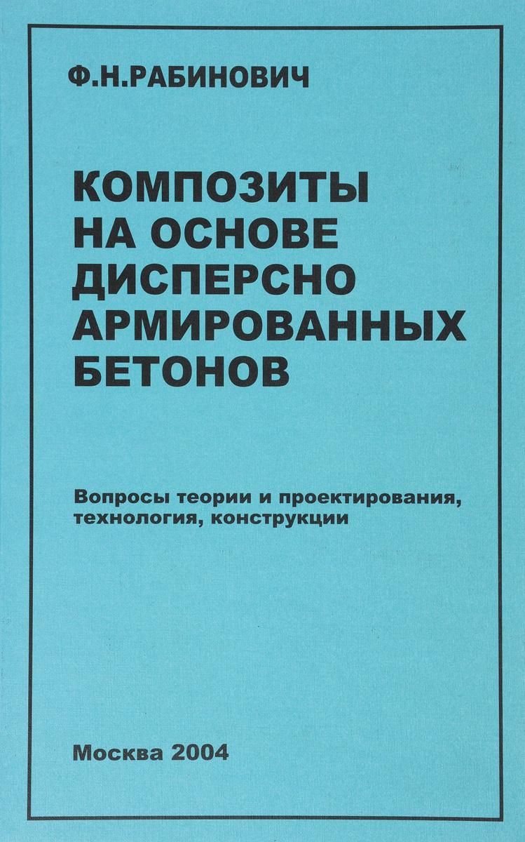 Ф. Н. Рабинович Композиты на основе дисперсно армированных бетонов. Вопросы теории и проектирования, технология, конструкции