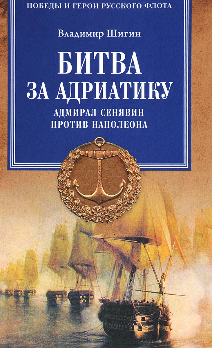 Владимир Шигин Битва за Адриатику. Адмирал Сенявин против Наполеона василий сахаров вице адмирал