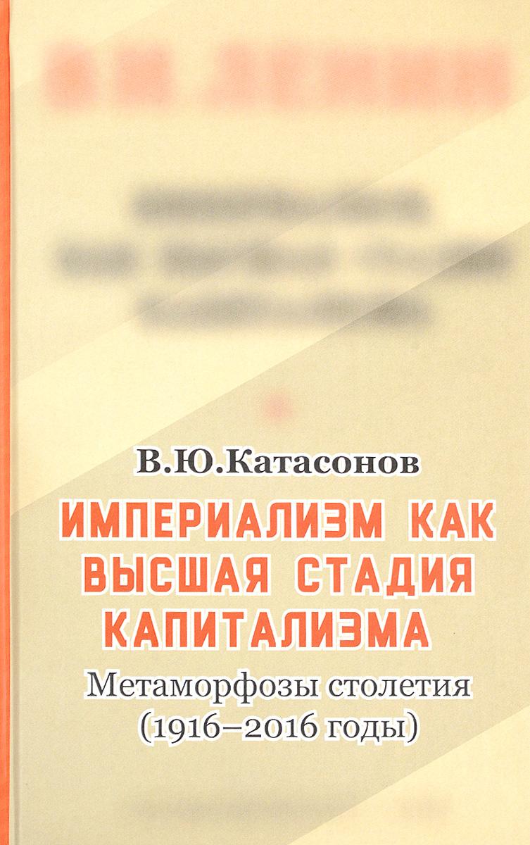 В. Ю. Катасонов Империализм, как высшая стадия капитализма. Метаморфозы столетия (1916-2016 годы)