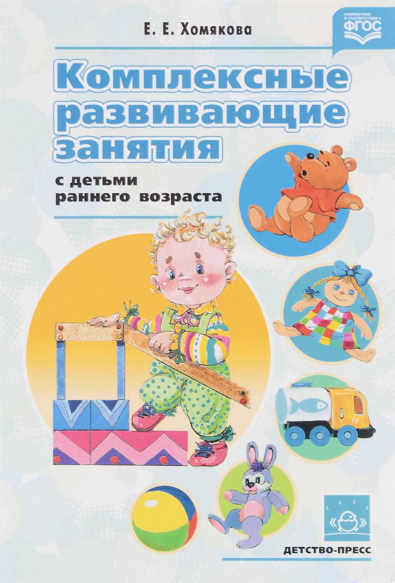 Комплексные развивающие занятия с детьми раннего возраста. Е. Е. Хомякова
